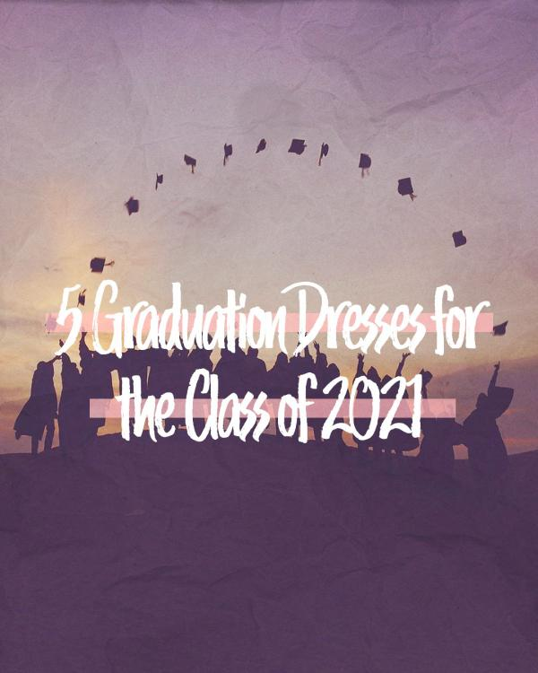 5 Graduation Dresses For The Class Of 2021
